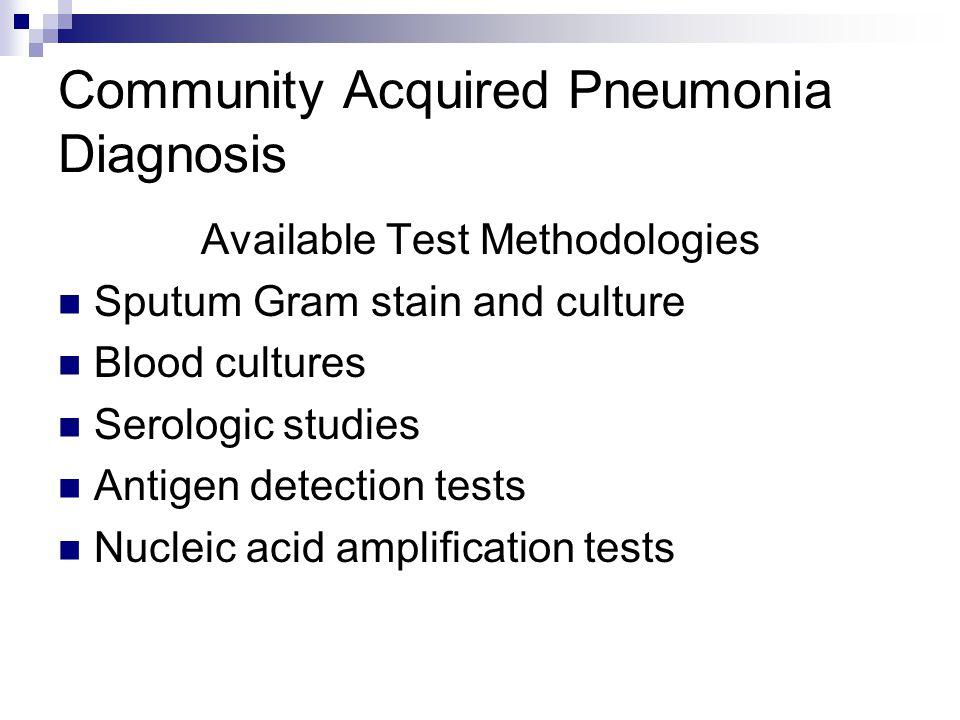 Community Acquired Pneumonia Diagnosis Available Test Methodologies Sputum Gram stain and culture Blood cultures Serologic studies Antigen detection t