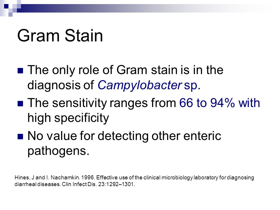 Gram Stain The only role of Gram stain is in the diagnosis of Campylobacter sp. The sensitivity ranges from 66 to 94% with high specificity No value f