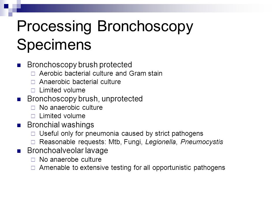 Processing Bronchoscopy Specimens Bronchoscopy brush protected  Aerobic bacterial culture and Gram stain  Anaerobic bacterial culture  Limited volu