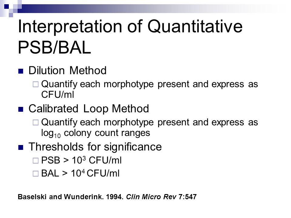 Interpretation of Quantitative PSB/BAL Dilution Method  Quantify each morphotype present and express as CFU/ml Calibrated Loop Method  Quantify each