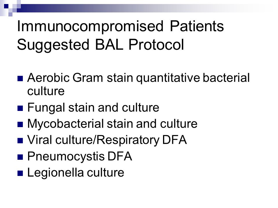 Immunocompromised Patients Suggested BAL Protocol Aerobic Gram stain quantitative bacterial culture Fungal stain and culture Mycobacterial stain and c