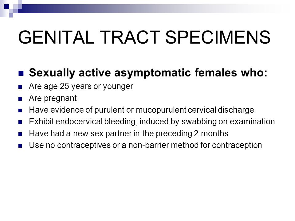 GENITAL TRACT SPECIMENS Sexually active asymptomatic females who: Are age 25 years or younger Are pregnant Have evidence of purulent or mucopurulent c