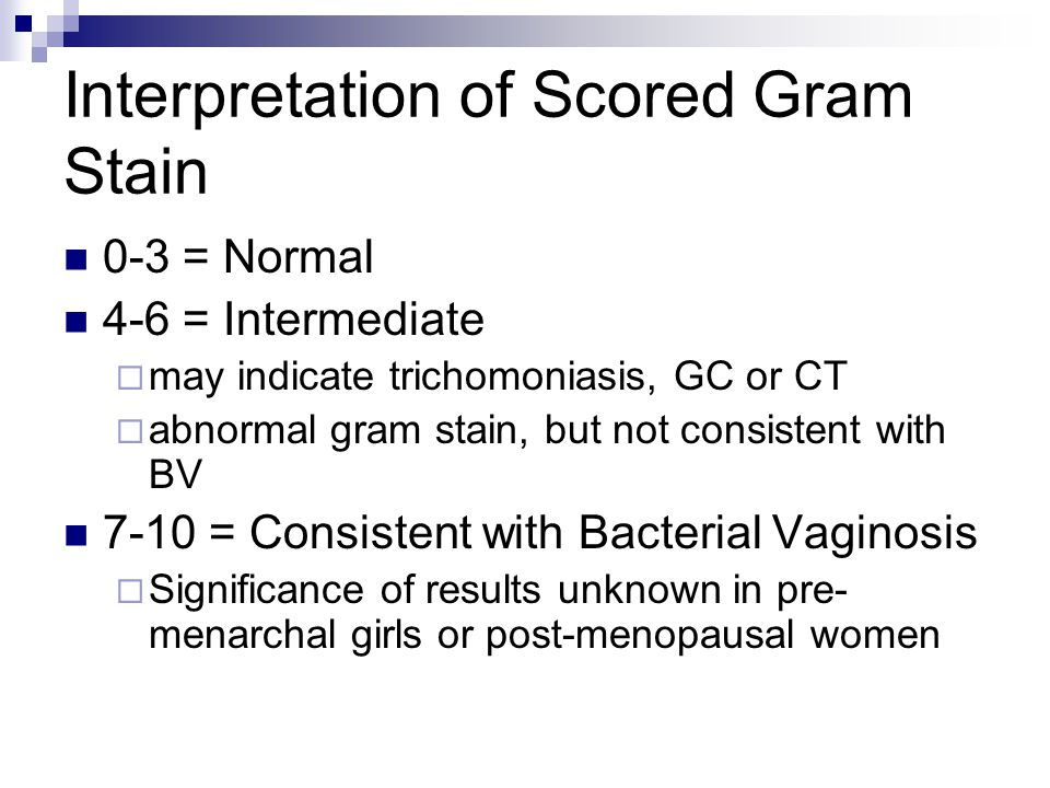 Interpretation of Scored Gram Stain 0-3 = Normal 4-6 = Intermediate  may indicate trichomoniasis, GC or CT  abnormal gram stain, but not consistent