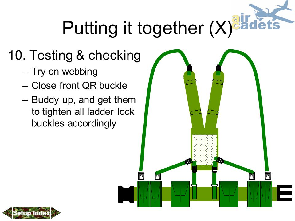 Putting it together (X) 10. Testing & checking –Try on webbing –Close front QR buckle –Buddy up, and get them to tighten all ladder lock buckles accor
