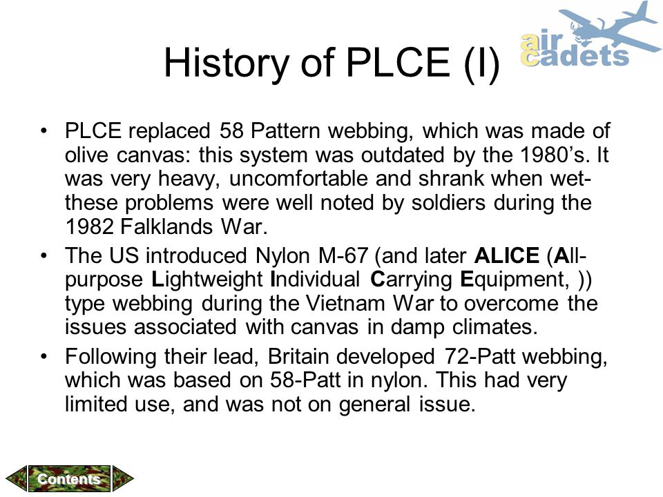 History of PLCE (I) PLCE replaced 58 Pattern webbing, which was made of olive canvas: this system was outdated by the 1980's. It was very heavy, uncom