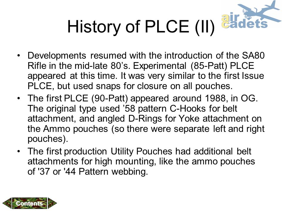 History of PLCE (II) Developments resumed with the introduction of the SA80 Rifle in the mid-late 80's. Experimental (85-Patt) PLCE appeared at this t