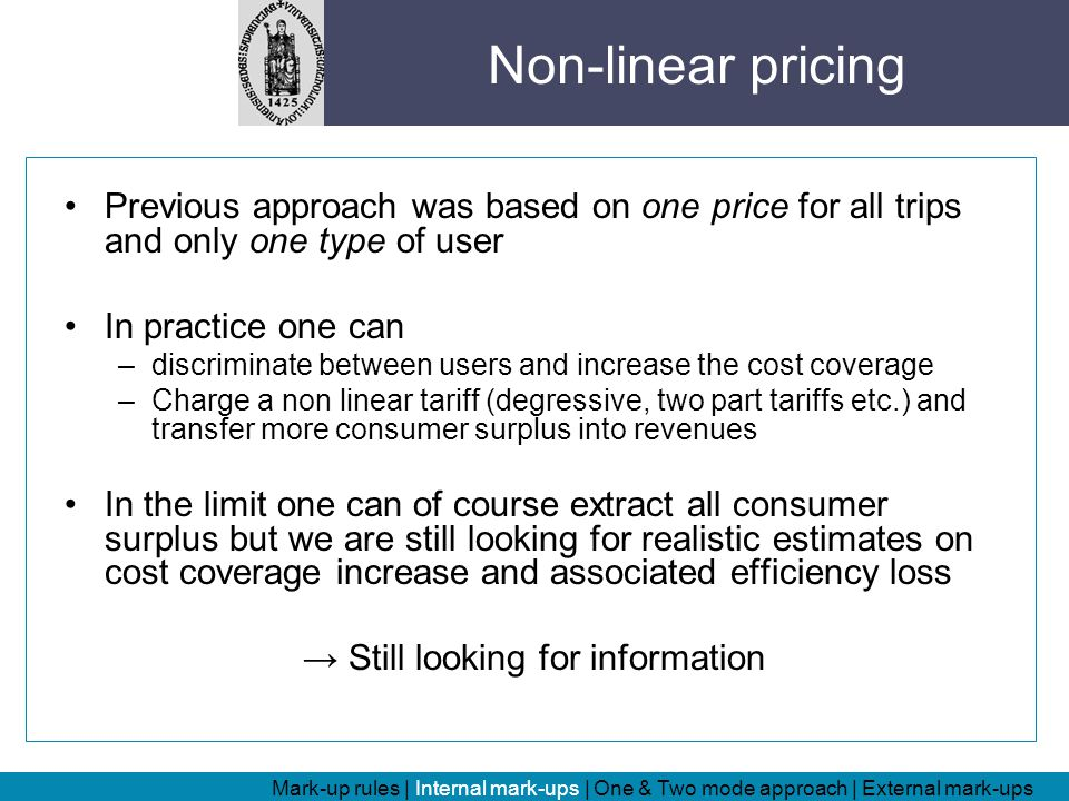 Previous approach was based on one price for all trips and only one type of user In practice one can –discriminate between users and increase the cost coverage –Charge a non linear tariff (degressive, two part tariffs etc.) and transfer more consumer surplus into revenues In the limit one can of course extract all consumer surplus but we are still looking for realistic estimates on cost coverage increase and associated efficiency loss → Still looking for information Mark-up rules | Internal mark-ups | One & Two mode approach | External mark-ups Non-linear pricing