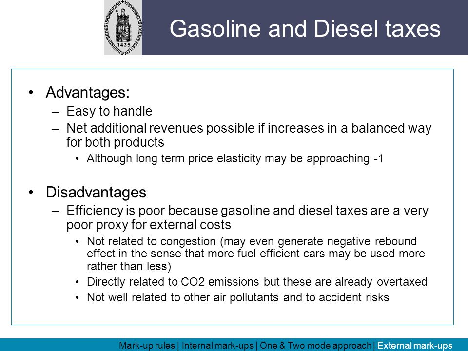 Advantages: –Easy to handle –Net additional revenues possible if increases in a balanced way for both products Although long term price elasticity may be approaching -1 Disadvantages –Efficiency is poor because gasoline and diesel taxes are a very poor proxy for external costs Not related to congestion (may even generate negative rebound effect in the sense that more fuel efficient cars may be used more rather than less) Directly related to CO2 emissions but these are already overtaxed Not well related to other air pollutants and to accident risks Mark-up rules | Internal mark-ups | One & Two mode approach | External mark-ups Gasoline and Diesel taxes