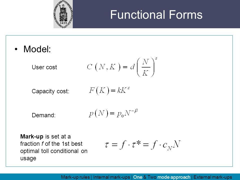 Model: User cost Capacity cost: Demand: Mark-up is set at a fraction f of the 1st best optimal toll conditional on usage Functional Forms Mark-up rules | Internal mark-ups | One & Two mode approach | External mark-ups