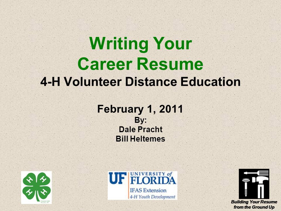 Building Your Resume from the Ground Up Writing Your Career Resume 4-H Volunteer Distance Education February 1, 2011 By: Dale Pracht Bill Heltemes