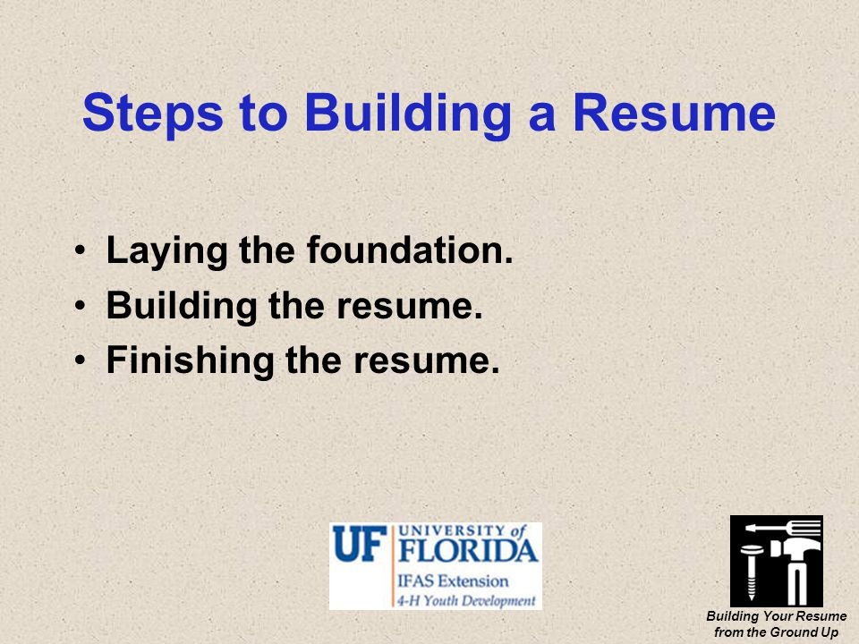 Building Your Resume from the Ground Up Steps to Building a Resume Laying the foundation.