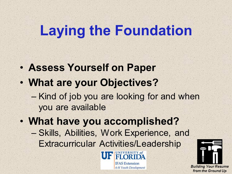 Building Your Resume from the Ground Up Laying the Foundation Assess Yourself on Paper What are your Objectives.