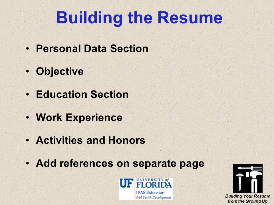 Building Your Resume from the Ground Up Building the Resume Personal Data Section Objective Education Section Work Experience Activities and Honors Add references on separate page