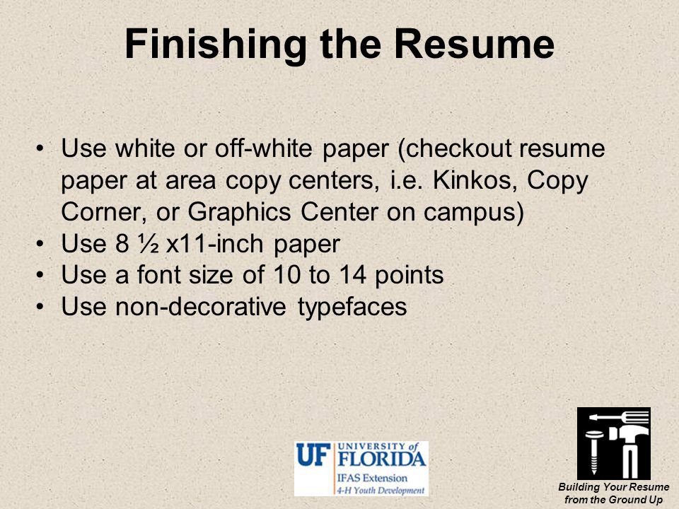 Building Your Resume from the Ground Up Finishing the Resume Use white or off-white paper (checkout resume paper at area copy centers, i.e.