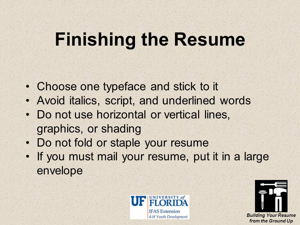 Building Your Resume from the Ground Up Finishing the Resume Choose one typeface and stick to it Avoid italics, script, and underlined words Do not use horizontal or vertical lines, graphics, or shading Do not fold or staple your resume If you must mail your resume, put it in a large envelope