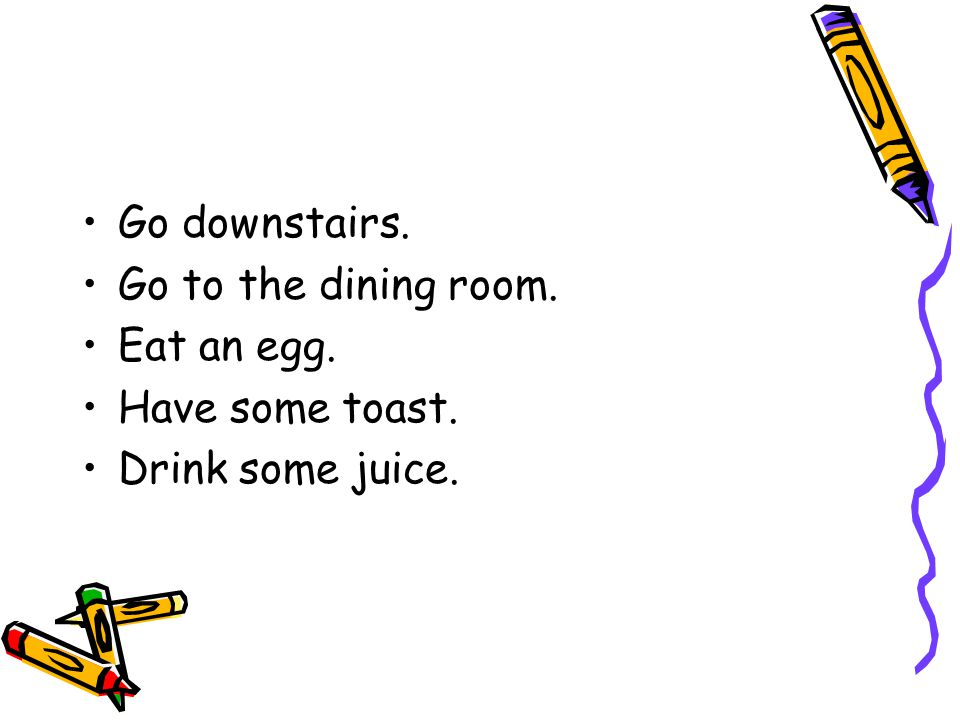 Go downstairs. Go to the dining room. Eat an egg. Have some toast. Drink some juice.
