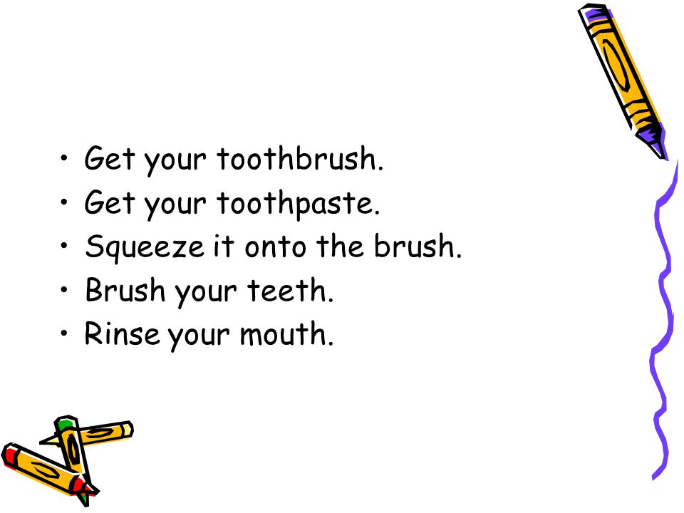 Get your toothbrush. Get your toothpaste. Squeeze it onto the brush.