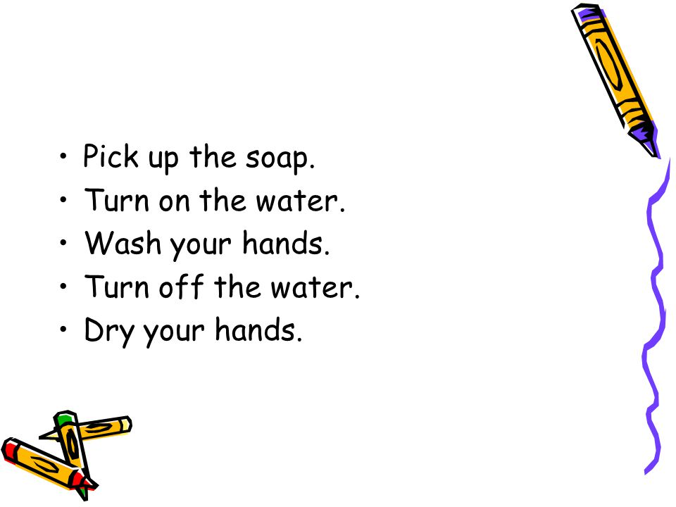 Pick up the soap. Turn on the water. Wash your hands. Turn off the water. Dry your hands.