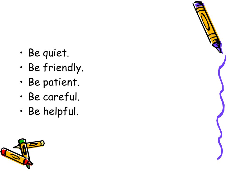 Be quiet. Be friendly. Be patient. Be careful. Be helpful.