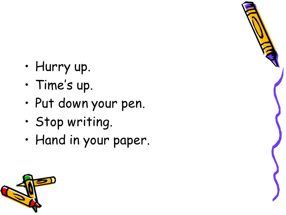 Hurry up. Time's up. Put down your pen. Stop writing. Hand in your paper.