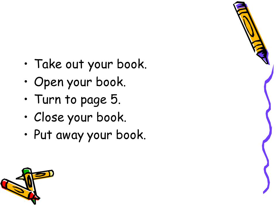 Take out your book. Open your book. Turn to page 5. Close your book. Put away your book.