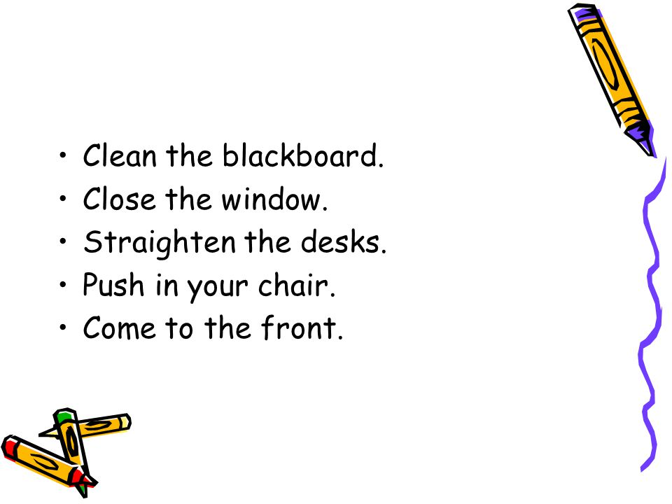 Clean the blackboard. Close the window. Straighten the desks.
