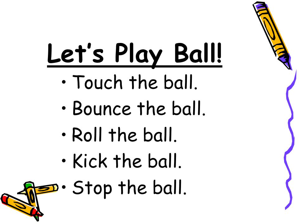Let's Play Ball! Touch the ball. Bounce the ball. Roll the ball. Kick the ball. Stop the ball.