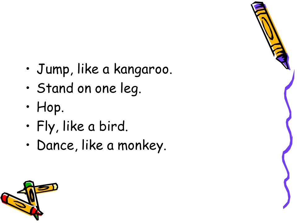 Jump, like a kangaroo. Stand on one leg. Hop. Fly, like a bird. Dance, like a monkey.