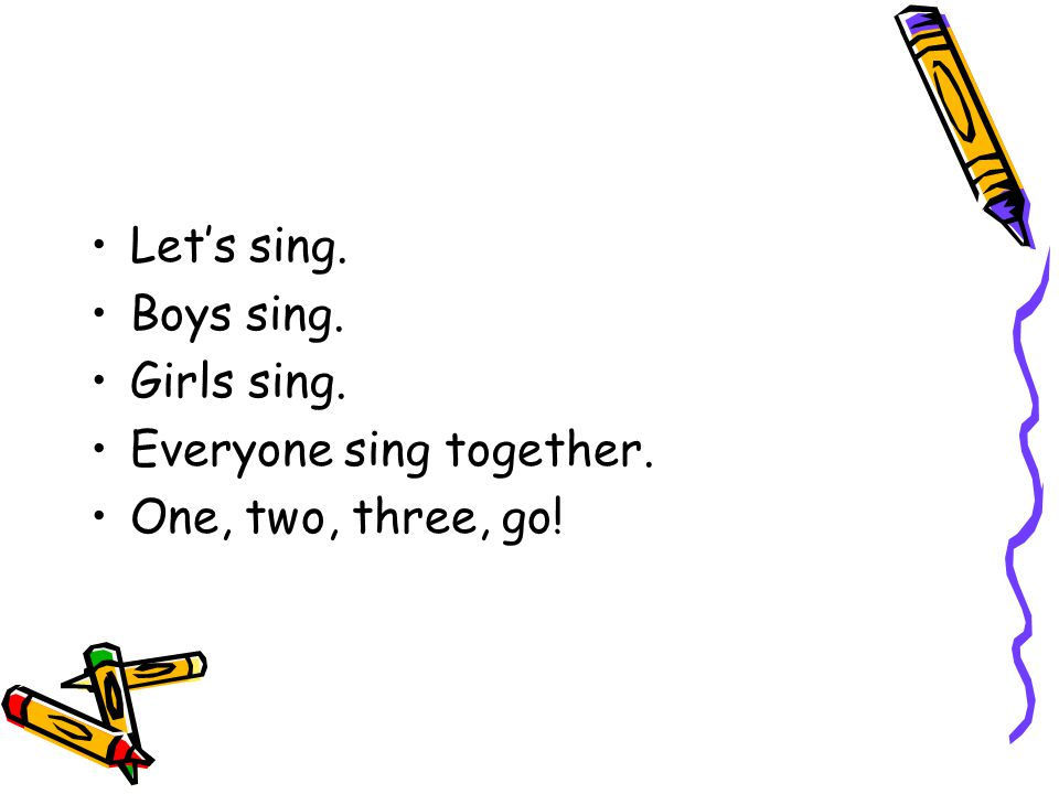 Let's sing. Boys sing. Girls sing. Everyone sing together. One, two, three, go!