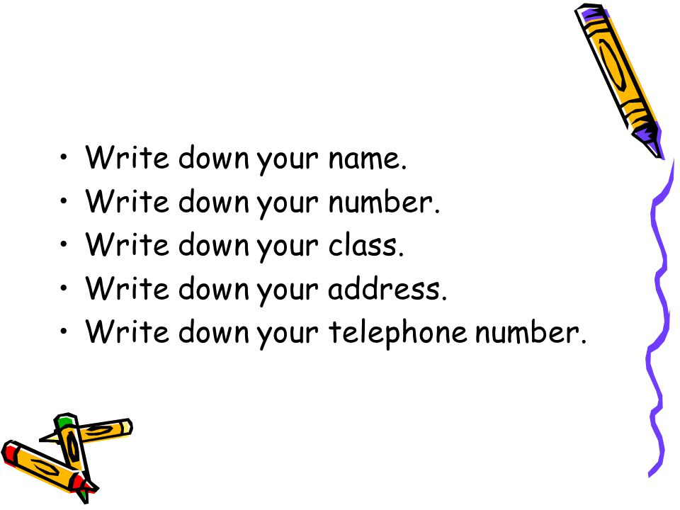 Write down your name. Write down your number. Write down your class.