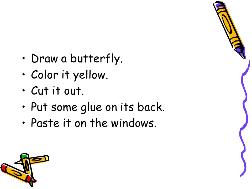 Draw a butterfly. Color it yellow. Cut it out. Put some glue on its back. Paste it on the windows.