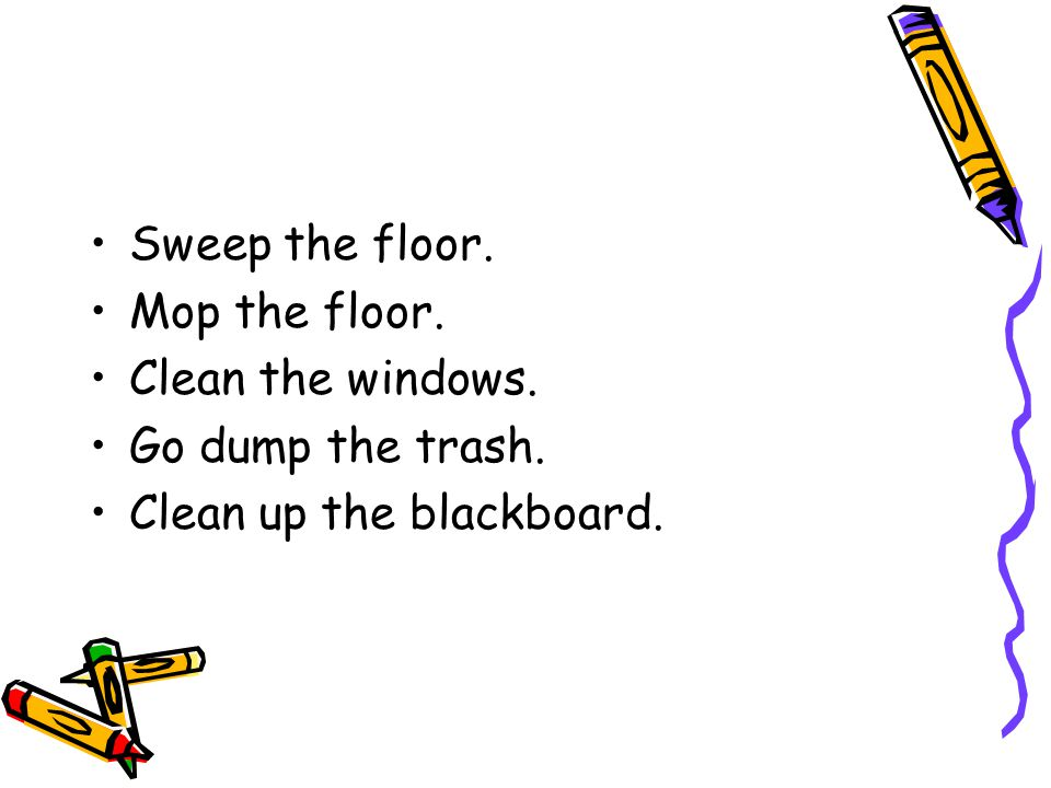 Sweep the floor. Mop the floor. Clean the windows. Go dump the trash. Clean up the blackboard.