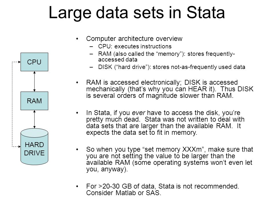 Large data sets in Stata CPU RAM HARD DRIVE Computer architecture overview –CPU: executes instructions –RAM (also called the memory ): stores frequently- accessed data –DISK ( hard drive ): stores not-as-frequently used data RAM is accessed electronically; DISK is accessed mechanically (that's why you can HEAR it).