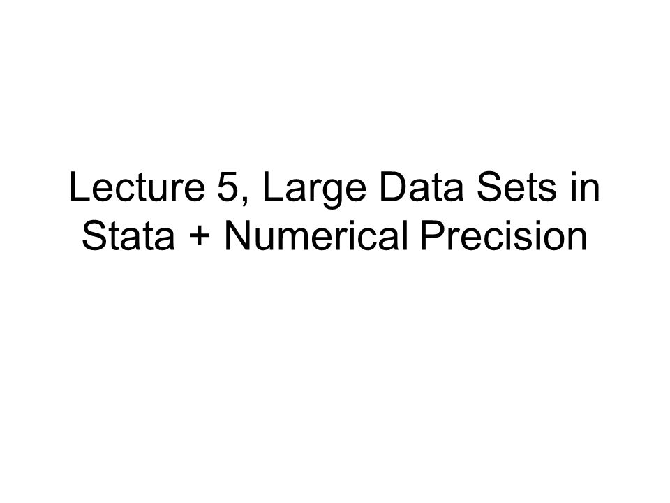 Overview This lecture is part wrap-up lecture, part tips and tricks Focus is on dealing with large data sets and on numerical precision Numerical precision –Introduction to binary representation –Equilibrating matrices Large data sets –How Stata represents data in memory –Speeding up code –Tips and tricks for large data sets