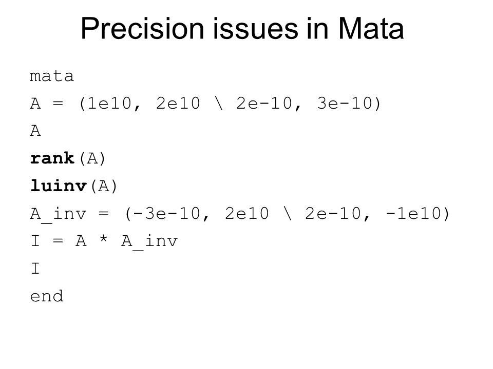 Precision issues in Mata mata A = (1e10, 2e10 \ 2e-10, 3e-10) A rank(A) luinv(A) A_inv = (-3e-10, 2e10 \ 2e-10, -1e10) I = A * A_inv I end