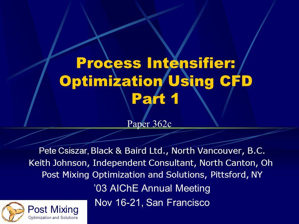 Post Mixing Optimization and Solutions Process Intensifier: Optimization Using CFD Part 1 Pete Csiszar, Black & Baird Ltd., North Vancouver, B.C. Keit