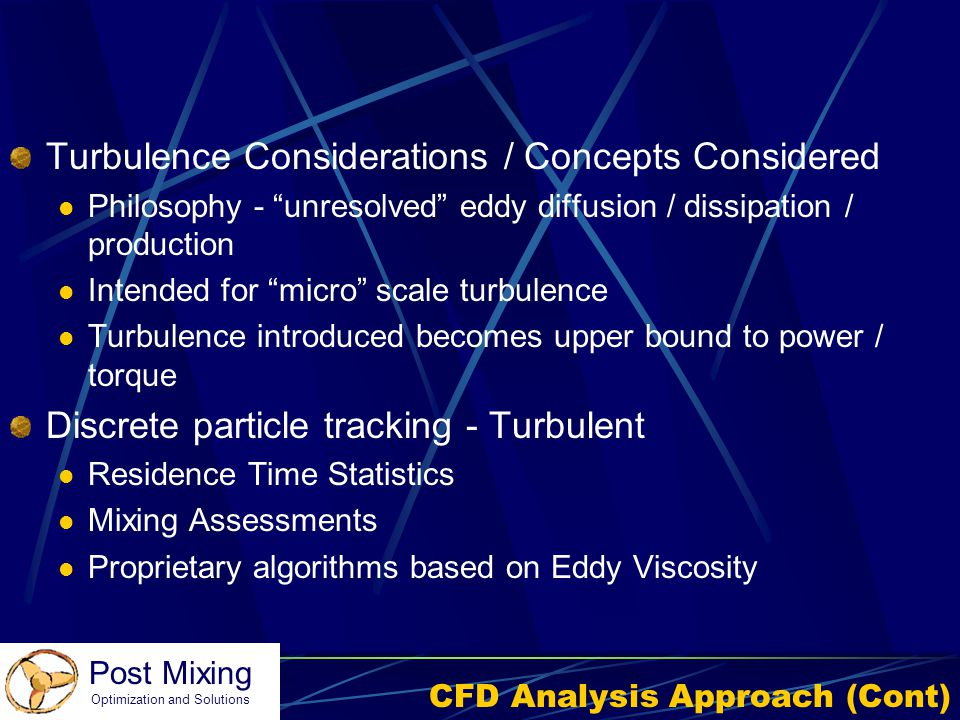 """Post Mixing Optimization and Solutions CFD Analysis Approach (Cont) Turbulence Considerations / Concepts Considered Philosophy - """"unresolved"""" eddy dif"""