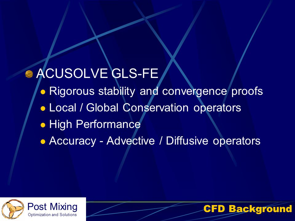 Post Mixing Optimization and Solutions CFD Background ACUSOLVE GLS-FE Rigorous stability and convergence proofs Local / Global Conservation operators