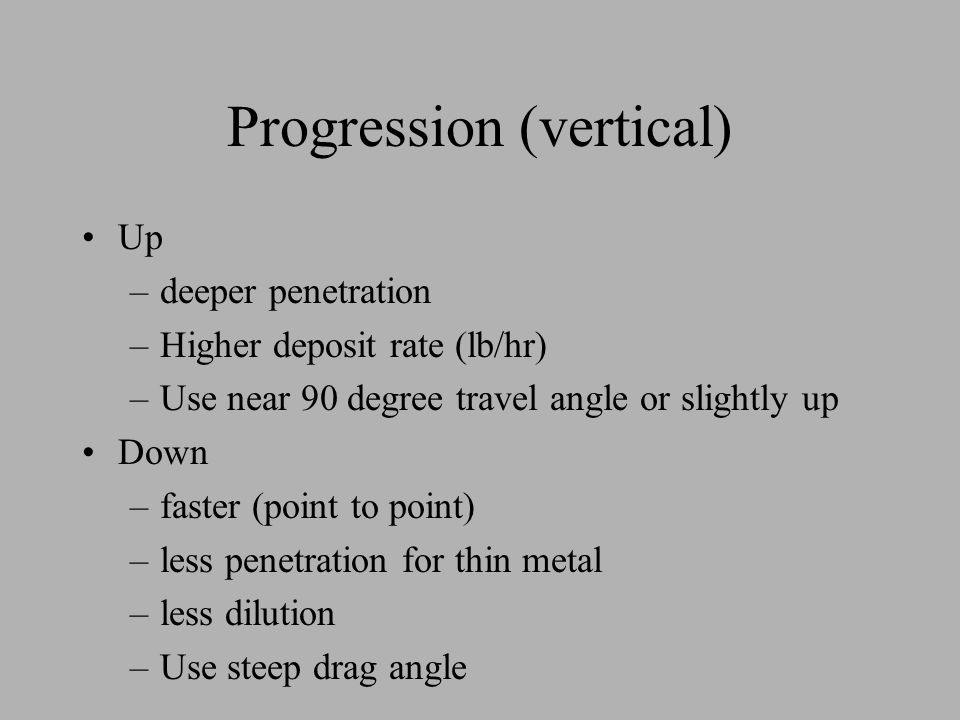 Progression (vertical) Up –deeper penetration –Higher deposit rate (lb/hr) –Use near 90 degree travel angle or slightly up Down –faster (point to poin