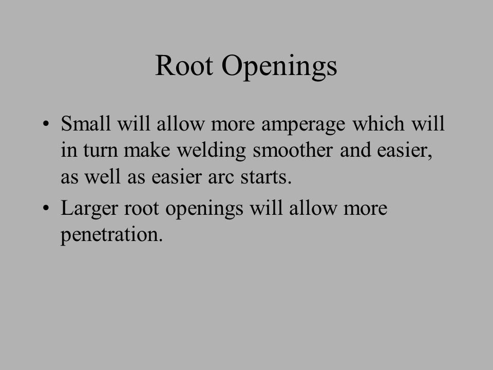 Root Openings Small will allow more amperage which will in turn make welding smoother and easier, as well as easier arc starts. Larger root openings w
