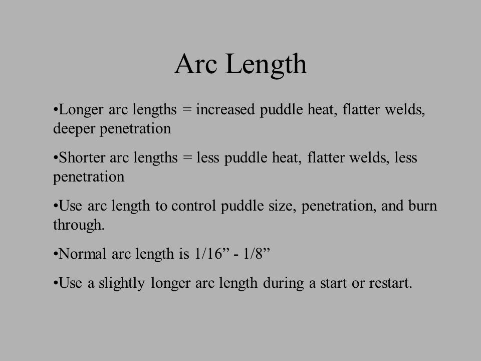 Arc Length Longer arc lengths = increased puddle heat, flatter welds, deeper penetration Shorter arc lengths = less puddle heat, flatter welds, less p