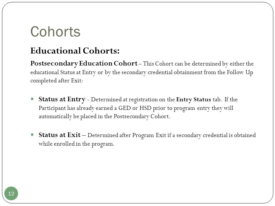 Cohorts 12 Educational Cohorts: Postsecondary Education Cohort – This Cohort can be determined by either the educational Status at Entry or by the secondary credential obtainment from the Follow Up completed after Exit: Status at Entry - Determined at registration on the Entry Status tab.