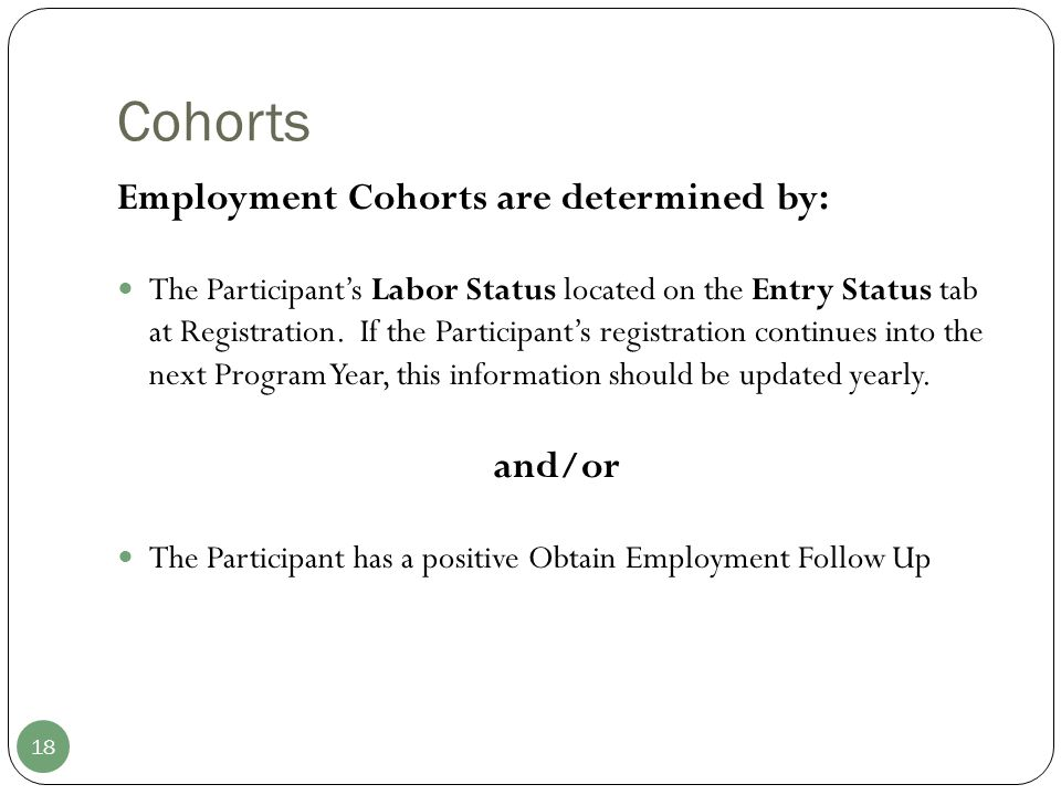Cohorts 18 Employment Cohorts are determined by: The Participant's Labor Status located on the Entry Status tab at Registration. If the Participant's