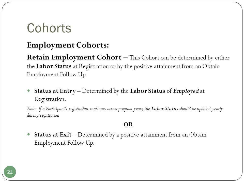 Cohorts 21 Employment Cohorts: Retain Employment Cohort – This Cohort can be determined by either the Labor Status at Registration or by the positive attainment from an Obtain Employment Follow Up.