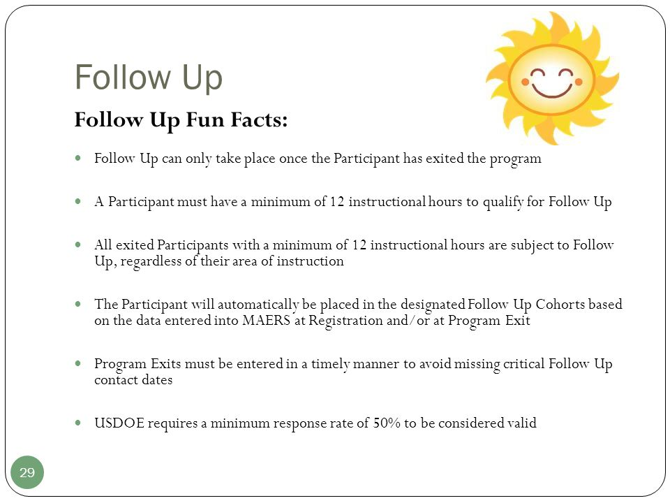 Follow Up 29 Follow Up Fun Facts: Follow Up can only take place once the Participant has exited the program A Participant must have a minimum of 12 in