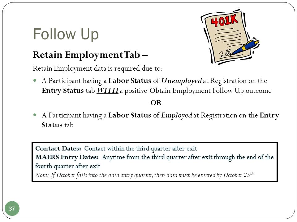 Follow Up 37 Retain Employment Tab – Retain Employment data is required due to: A Participant having a Labor Status of Unemployed at Registration on the Entry Status tab WITH a positive Obtain Employment Follow Up outcome OR A Participant having a Labor Status of Employed at Registration on the Entry Status tab