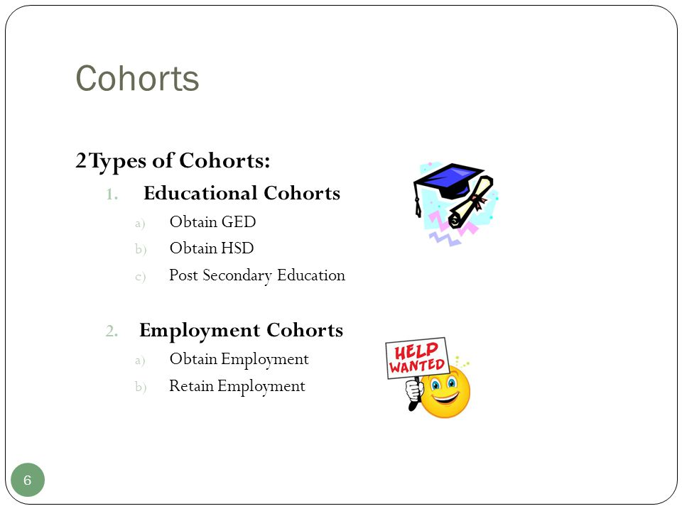 Cohorts 6 2 Types of Cohorts: 1. Educational Cohorts a) Obtain GED b) Obtain HSD c) Post Secondary Education 2. Employment Cohorts a) Obtain Employmen