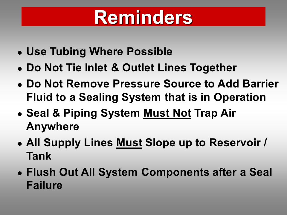 Reminders Use Tubing Where Possible Do Not Tie Inlet & Outlet Lines Together Do Not Remove Pressure Source to Add Barrier Fluid to a Sealing System that is in Operation Seal & Piping System Must Not Trap Air Anywhere All Supply Lines Must Slope up to Reservoir / Tank Flush Out All System Components after a Seal Failure