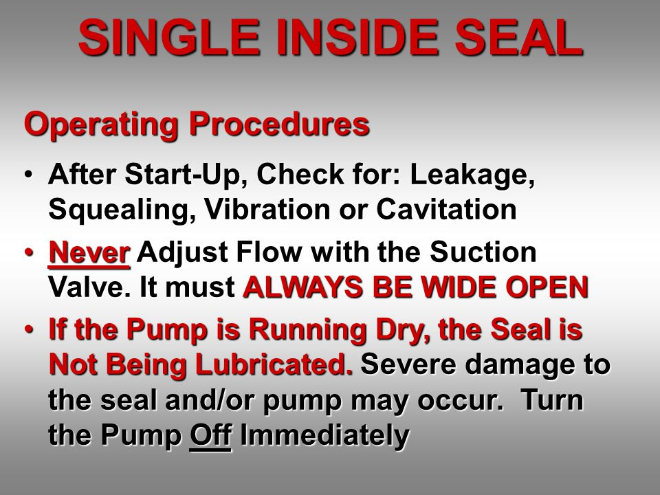 Operating Procedures After Start-Up, Check for: Leakage, Squealing, Vibration or CavitationAfter Start-Up, Check for: Leakage, Squealing, Vibration or Cavitation Never Adjust Flow with the Suction Valve.