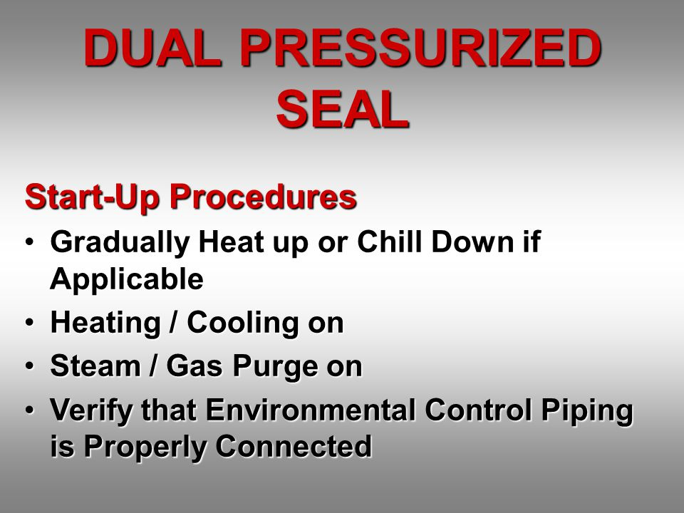 DUAL PRESSURIZED SEAL Start-Up Procedures Gradually Heat up or Chill Down if ApplicableGradually Heat up or Chill Down if Applicable Heating / Cooling onHeating / Cooling on Steam / Gas Purge onSteam / Gas Purge on Verify that Environmental Control Piping is Properly ConnectedVerify that Environmental Control Piping is Properly Connected